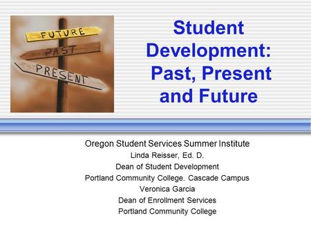 Student Development: Past, Present and Future Oregon Student Services Summer Institute Linda Reisser, Ed. D. Dean of Student Development Portland Community.
