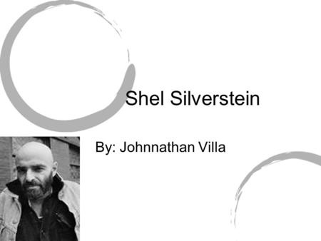 Shel Silverstein By: Johnnathan Villa. Who is Shel Silverstein? Shel Silverstein was an American poet, sing- song writer, composer, musician, cartoonist,