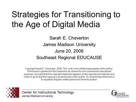 Center for Instructional Technology James Madison University Strategies for Transitioning to the Age of Digital Media Sarah E. Cheverton James Madison.
