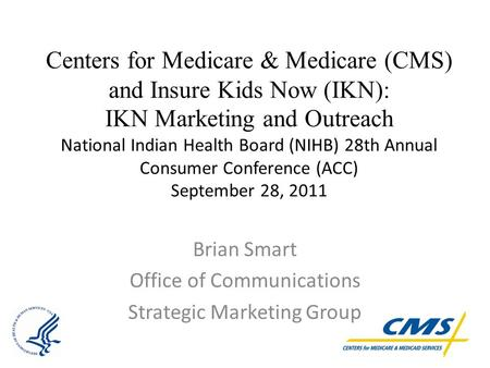 Centers for Medicare & Medicare (CMS) and Insure Kids Now (IKN): IKN Marketing and Outreach National Indian Health Board (NIHB) 28th Annual Consumer Conference.