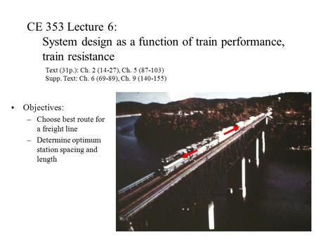 CE 353 Lecture 6: System design as a function of train performance, train resistance Objectives: –Choose best route for a freight line –Determine optimum.