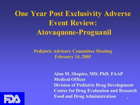 1 One Year Post Exclusivity Adverse Event Review: Atovaquone-Proguanil Pediatric Advisory Committee Meeting February 14, 2005 Alan M. Shapiro, MD, PhD,