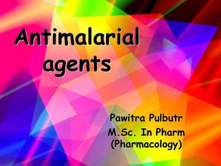 Antimalarial agents Pawitra Pulbutr M.Sc. In Pharm (Pharmacology)