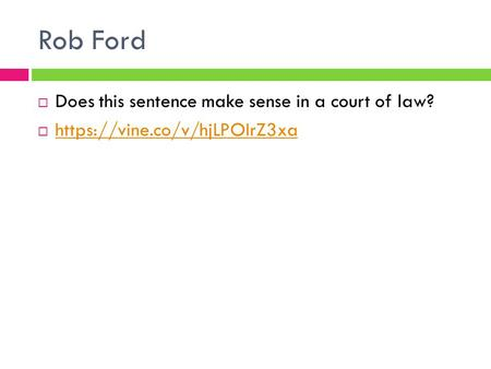 Rob Ford  Does this sentence make sense in a court of law?  https://vine.co/v/hjLPOIrZ3xa https://vine.co/v/hjLPOIrZ3xa.