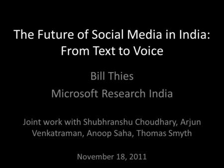 The Future of Social Media in India: From Text to Voice Bill Thies Microsoft Research India Joint work with Shubhranshu Choudhary, Arjun Venkatraman, Anoop.