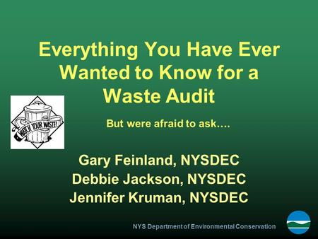 NYS Department of Environmental Conservation Everything You Have Ever Wanted to Know for a Waste Audit Gary Feinland, NYSDEC Debbie Jackson, NYSDEC Jennifer.