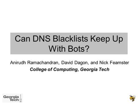 Can DNS Blacklists Keep Up With Bots? Anirudh Ramachandran, David Dagon, and Nick Feamster College of Computing, Georgia Tech.