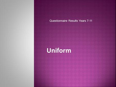 "Uniform Questionnaire Results Years 7-11. Year 7-8Year 9-10Year 11 ""To represent the school"" ""To make us all look the same"" ""School looks smart, well."