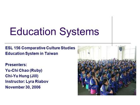 Education Systems ESL 156 Comparative Culture Studies Education System in Taiwan Presenters: Yu-Chi Chao (Ruby) Chi-Yu Hung (Jill) Instructor: Lyra Riabov.