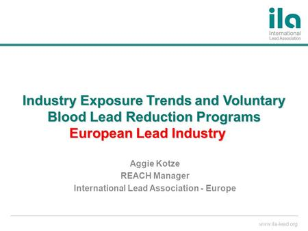 Www.ila-lead.org Industry Exposure Trends and Voluntary Blood Lead Reduction Programs European Lead Industry Aggie Kotze REACH Manager International Lead.
