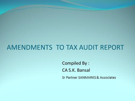 AMENDMENTS TO TAX AUDIT REPORT Compiled By : CA S.K. Bansal Sr Partner SANMARKS & Associates.