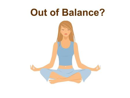Out of Balance?. Do you experience? Insomnia Foggy thinking Fatigue Headaches Anxiety Irritability Depression?