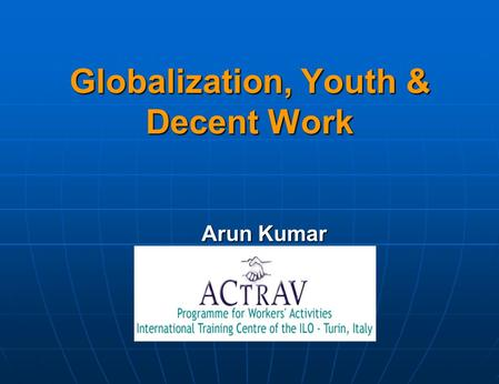 Globalization, Youth & Decent Work Arun Kumar. What is Globalization? Participants views…