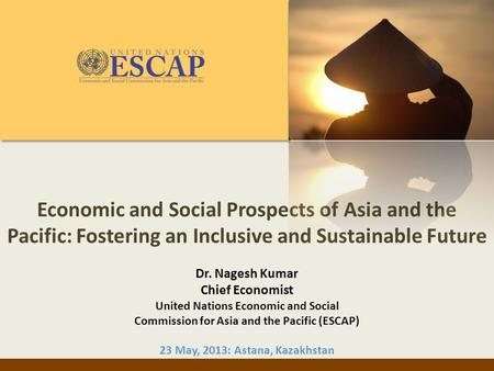 Economic and Social Prospects of Asia and the Pacific: Fostering an Inclusive and Sustainable Future Dr. Nagesh Kumar Chief Economist United Nations Economic.