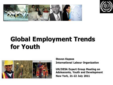 Global Employment Trends for Youth Steven Kapsos International Labour Organization UN/DESA Expert Group Meeting on Adolescents, Youth and Development New.