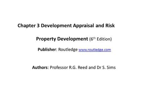 Chapter 3 Development Appraisal and Risk Property Development (6 th Edition) Publisher: Routledge www.routledge.comwww.routledge.com Authors: Professor.