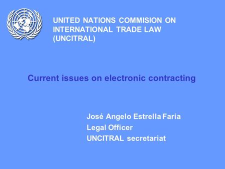 UNITED NATIONS COMMISION ON INTERNATIONAL TRADE LAW (UNCITRAL) Current issues on electronic contracting José Angelo Estrella Faria Legal Officer UNCITRAL.