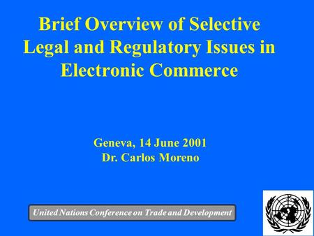 1 Brief Overview of Selective Legal and Regulatory Issues in Electronic Commerce United Nations Conference on Trade and Development Geneva, 14 June 2001.
