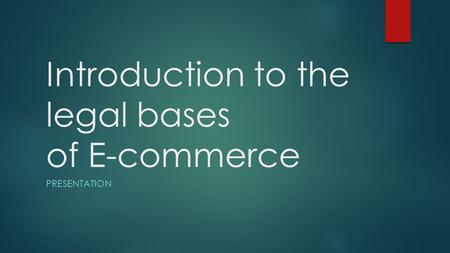 Introduction to the legal bases of E-commerce PRESENTATION.