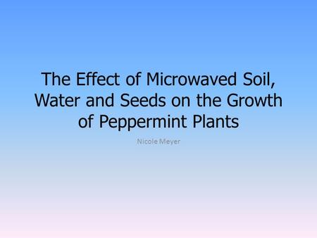 The Effect of Microwaved Soil, Water and Seeds on the Growth of Peppermint Plants Nicole Meyer.