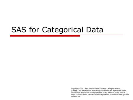 SAS for Categorical Data Copyright © 2004 Leland Stanford Junior University. All rights reserved. Warning: This presentation is protected by copyright.
