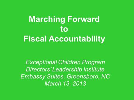 Marching Forward to Fiscal Accountability Exceptional Children Program Directors' Leadership Institute Embassy Suites, Greensboro, NC March 13, 2013.