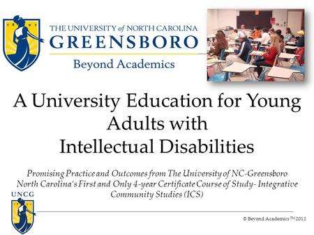 © Beyond Academics TM 2012 A University Education for Young Adults with Intellectual Disabilities Promising Practice and Outcomes from The University of.
