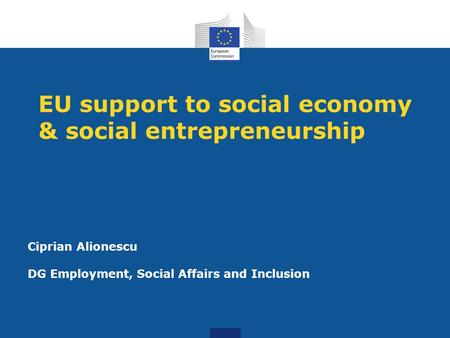 EU support to social economy & social entrepreneurship Ciprian Alionescu DG Employment, Social Affairs and Inclusion.