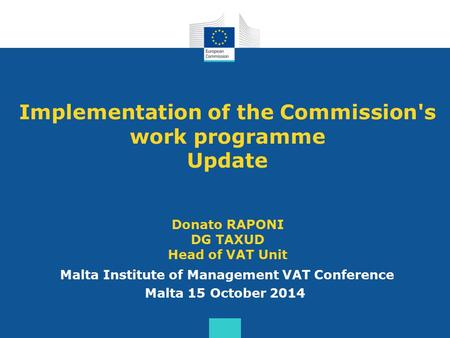 Implementation of the Commission's work programme Update Donato RAPONI DG TAXUD Head of VAT Unit Malta Institute of Management VAT Conference Malta 15.