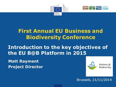 First Annual EU Business and Biodiversity Conference Matt Rayment Project Director Brussels, 21/11/2014 Introduction to the key objectives of the EU