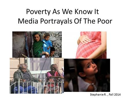 Poverty As We Know It Media Portrayals Of The Poor Stephanie R., Fall 2014.