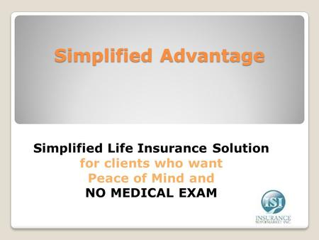 Simplified Advantage Simplified Life Insurance Solution for clients who want Peace of Mind and NO MEDICAL EXAM.