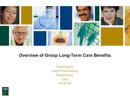 Overview of Group Long-Term Care Benefits Presented to: Name/Title/Company Presented by: CBIZ Name/Title.