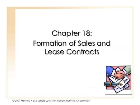 19 - 1 © 2007 Prentice Hall, Business Law, sixth edition, Henry R. Cheeseman Chapter 18: Formation of Sales and Lease Contracts Chapter 18: Formation of.