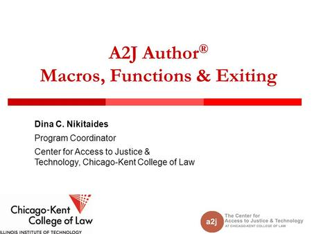 A2J Author ® Macros, Functions & Exiting Dina C. Nikitaides Program Coordinator Center for Access to Justice & Technology, Chicago-Kent College of Law.
