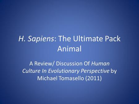 H. Sapiens: The Ultimate Pack Animal A Review/ Discussion Of Human Culture In Evolutionary Perspective by Michael Tomasello (2011)