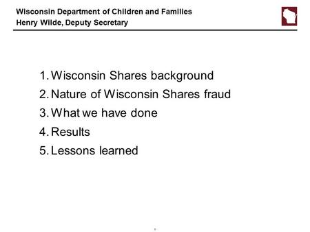 1 Wisconsin Department of Children and Families Henry Wilde, Deputy Secretary 1.Wisconsin Shares background 2.Nature of Wisconsin Shares fraud 3.What we.