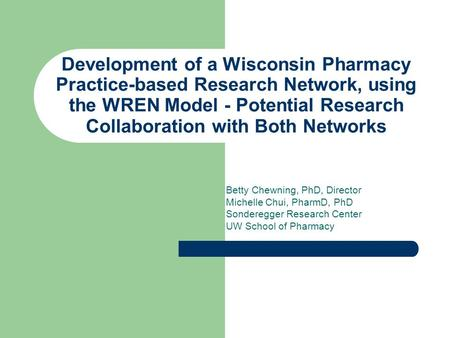 Development of a Wisconsin Pharmacy Practice-based Research Network, using the WREN Model - Potential Research Collaboration with Both Networks Betty Chewning,