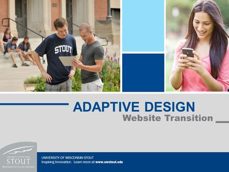 Website Transition ADAPTIVE DESIGN UNIVERSITY OF WISCONSIN-STOUT Inspiring Innovation. Learn more at www.uwstout.edu.