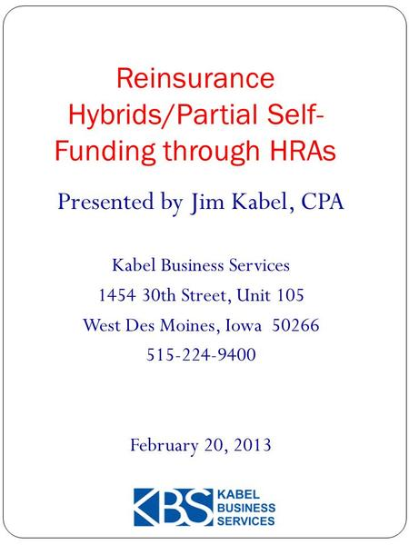 Reinsurance Hybrids/Partial Self- Funding through HRAs 1 Presented by Jim Kabel, CPA Kabel Business Services 1454 30th Street, Unit 105 West Des Moines,