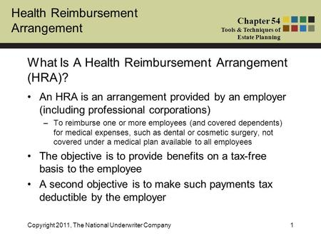 Health Reimbursement Arrangement Chapter 54 Tools & Techniques of Estate Planning Copyright 2011, The National Underwriter Company1 An HRA is an arrangement.