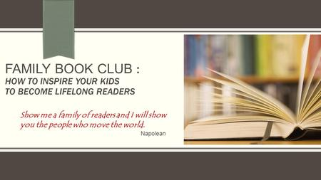 FAMILY BOOK CLUB : HOW TO INSPIRE YOUR KIDS TO BECOME LIFELONG READERS Show me a family of readers and I will show you the people who move the world. Napolean.