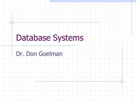 Database Systems Dr. Don Goelman. Some History Early Systems 1960's: ad-hoc programs give way to DBMSs (IDS – C.W. Bachman) 1970's: two big developments.