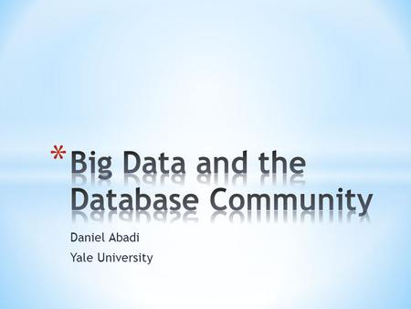 Daniel Abadi Yale University. * The Big Data phenomenon is the best thing that could have happened to the database community * Despite other definitions.