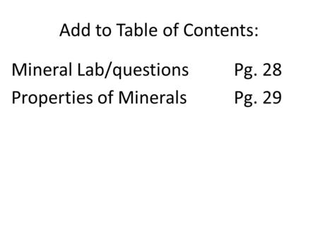 Add to Table of Contents: Mineral Lab/questionsPg. 28 Properties of MineralsPg. 29.