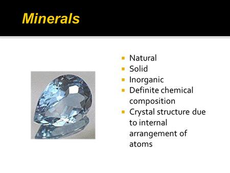  Natural  Solid  Inorganic  Definite chemical composition  Crystal structure due to internal arrangement of atoms.
