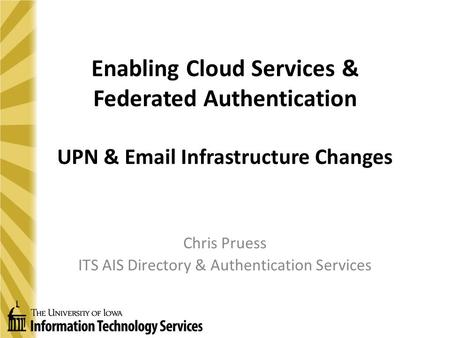 Enabling Cloud Services & Federated Authentication UPN & Email Infrastructure Changes Chris Pruess ITS AIS Directory & Authentication Services.