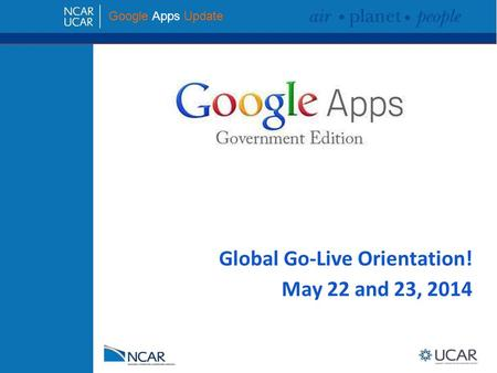 <strong>Google</strong> Apps Update Global Go-Live Orientation! May 22 and 23, 2014.