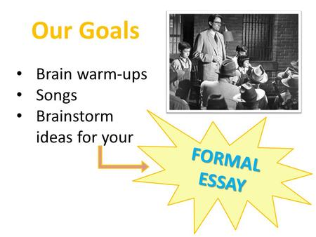 Our Goals Brain warm-ups Songs Brainstorm ideas for your FORMAL ESSAY.
