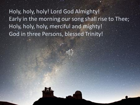 Holy, holy, holy! Lord God Almighty! Early in the morning our song shall rise to Thee; Holy, holy, holy, merciful and mighty! God in three Persons, blessed.